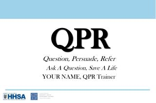 Question, Persuade, Refer 	Ask A Question, Save A Life YOUR NAME, QPR Trainer
