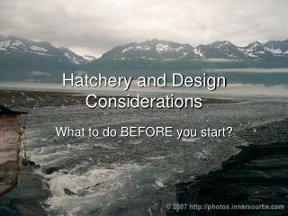 Hatchery and Design Considerations
