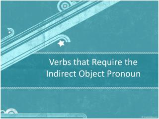 Verbs that R equire  the Indirect Object  Pronoun