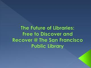 The Future of Libraries:   Free  to Discover and Recover @ The San Francisco Public Library