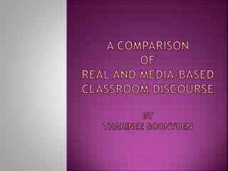 A Comparison  of  Real  and Media-Based Classroom  Discourse BY  THARINEE BOONYUEN