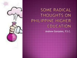 SOME RADICAL THOUGHTS ON PHILIPPINE HIGHER EDUCATION