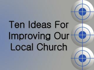 Ten Ideas For Improving Our Local Church