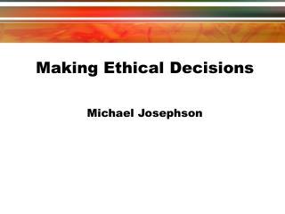 Making Ethical Decisions Michael Josephson
