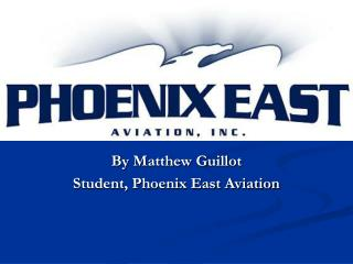 By Matthew Guillot Student, Phoenix East Aviation