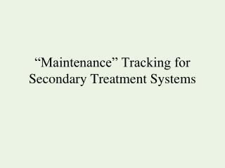 �Maintenance� Tracking for Secondary Treatment Systems
