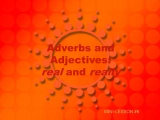 Adverbs and Adjectives:  real and really