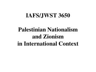 IAFS/JWST 3650 Palestinian Nationalism and Zionism in International Context