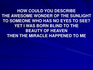 HOW COULD YOU DESCRIBE  THE AWESOME WONDER OF THE SUNLIGHT TO SOMEONE WHO HAS NO EYES TO SEE YET I WAS BORN BLIND TO THE