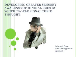 DEVELOPING GREATER SENSORY AWARENSS OF MINIMAL CUES BY WHICH PEOPLE SIGNAL THEIR THOUGHTS AND FEELINGS