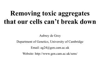 Removing toxic aggregates that our cells can t break down  Aubrey de Grey Department of Genetics, University of Cambridg