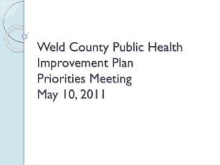 Weld County Public Health Improvement Plan  Priorities Meeting May 10, 2011