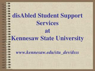 disAbled Student Support Services at Kennesaw State University www.kennesaw.edu/stu_dev/dsss