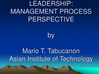LEADERSHIP:  MANAGEMENT PROCESS PERSPECTIVE by Mario T. Tabucanon Asian Institute of Technology