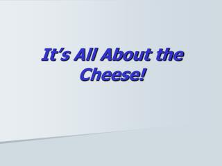 It's All About the Cheese!