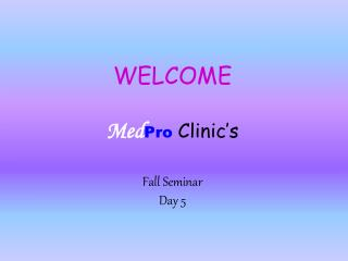 WELCOME Med Pro Clinic's Fall Seminar Day 5