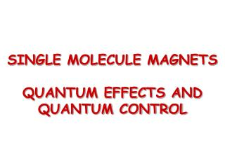 SINGLE MOLECULE MAGNETS QUANTUM EFFECTS AND QUANTUM CONTROL