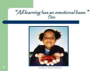""""""" All learning has an emotional base. """" Plato"""