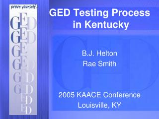GED Testing Process  in Kentucky B.J. Helton Rae Smith 2005 KAACE Conference Louisville, KY