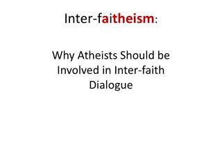 Inter-f a i theism : Why Atheists Should be Involved in Inter-faith Dialogue