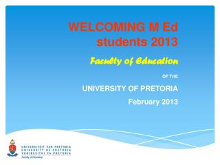 WELCOMING M Ed students 2013 Faculty of Education OF THE UNIVERSITY OF PRETORIA February 2013