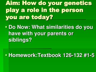 Aim:  How do your genetics play a role in the person you are today?
