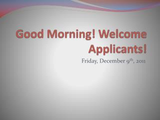 Good Morning! Welcome Applicants!