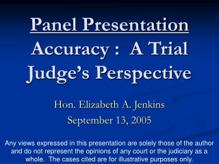 Panel Presentation Accuracy :  A Trial Judge's Perspective