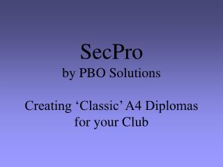 SecPro by PBO Solutions Creating 'Classic' A4 Diplomas for your Club