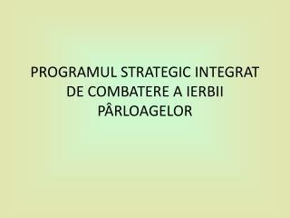 PROGRAMUL STRATEGIC INTEGRAT DE COMBATERE A IERB I I PÂRLOAGELOR
