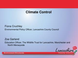 Climate Control Fiona Cruchley Environmental Policy Officer, Lancashire County Council Zoe Garland