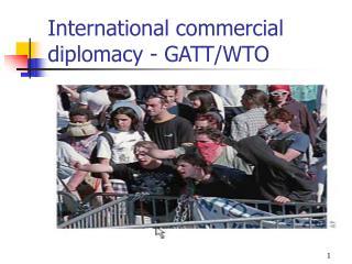 International commercial diplomacy - GATT/WTO