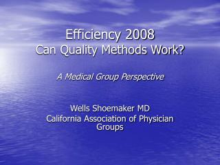 Efficiency 2008 Can Quality Methods Work? A Medical Group Perspective