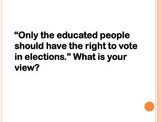 """Only the educated people should have the right to vote in elections."" What is your view?"