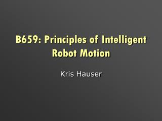 B659: Principles of Intelligent Robot Motion