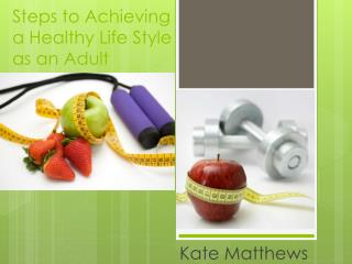 Steps to Achieving  a Healthy Life Style  as an Adult