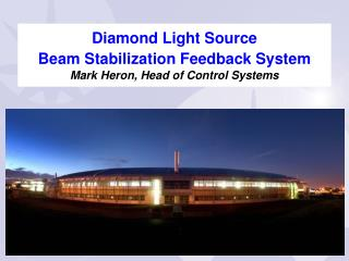 Diamond Light Source  Beam Stabilization Feedback System Mark Heron, Head of Control Systems
