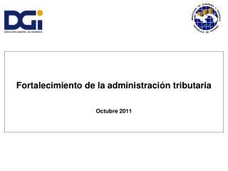 Fortalecimiento de la administración tributaria Octubre 2011