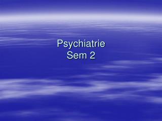 Psychiatrie  Sem 2
