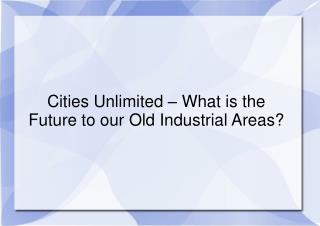 Cities Unlimited – What is the Future to our Old Industrial Areas?