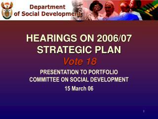 HEARINGS ON 2006/07  STRATEGIC PLAN Vote 18