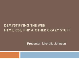 DEMYSTIFYING THE WEB HTML, CSS, PHP & OTHER CRAZY STUFF