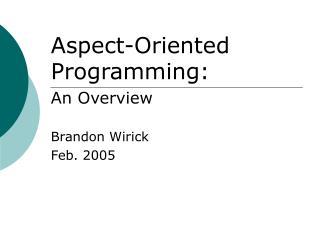 Aspect-Oriented Programming: An Overview Brandon Wirick Feb. 2005