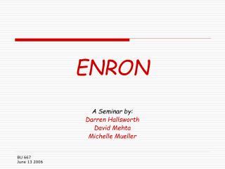 ENRON A Seminar by: Darren Hallsworth David Mehta Michelle Mueller