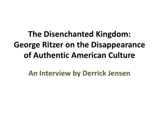 The Disenchanted Kingdom:  George  Ritzer on the Disappearance of Authentic American Culture