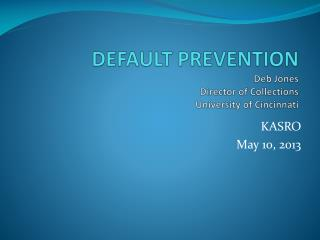 DEFAULT PREVENTION Deb Jones Director of Collections University of Cincinnati