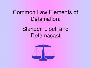 Common Law Elements of Defamation: Slander, Libel, and Defamacast