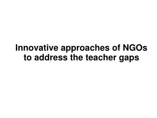 Innovative approaches of NGOs to address the teacher gaps