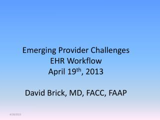 Emerging Provider Challenges EHR Workflow April 19 th , 2013 David Brick, MD, FACC, FAAP