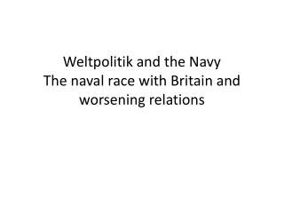 Weltpolitik  and the Navy The naval race with Britain and worsening relations
